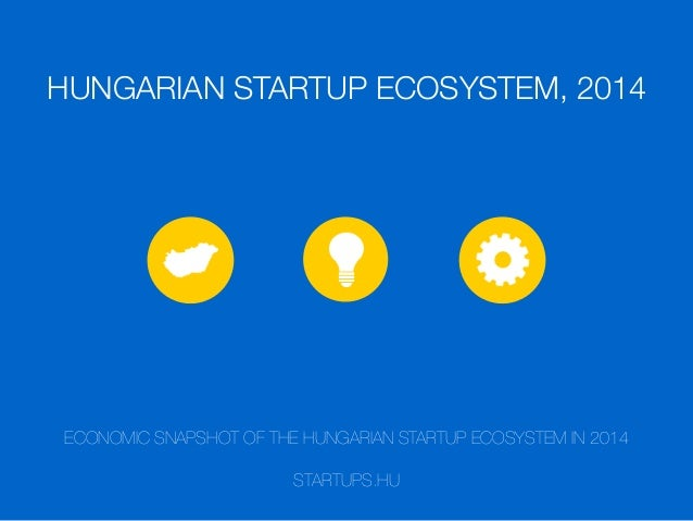 HUNGARIAN STARTUP ECOSYSTEM, 2014 ECONOMIC SNAPSHOT OF THE HUNGARIAN STARTUP ECOSYSTEM IN 2014 STARTUPS.HU