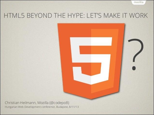 HTML5 BEYOND THE HYPE: LET'S MAKE IT WORK  ? ! Christian Heilmann, Mozilla (@codepo8)  Hungarian Web Development conferenc...
