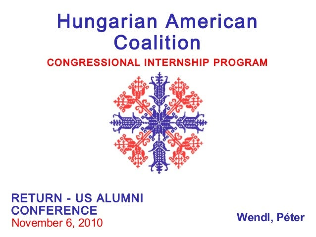 Hungarian American Coalition CONGRESSIONAL INTERNSHIP PROGRAM RETURN - US ALUMNI CONFERENCE November 6, 2010 Wendl, Péter