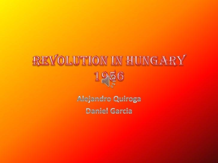 Revolution in Hungary 1956<br />Alejandro Quiroga<br />Daniel Garcia<br />