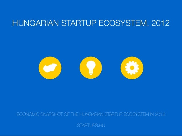 HUNGARIAN STARTUP ECOSYSTEM, 2012 ECONOMIC SNAPSHOT OF THE HUNGARIAN STARTUP ECOSYSTEM IN 2012 STARTUPS.HU