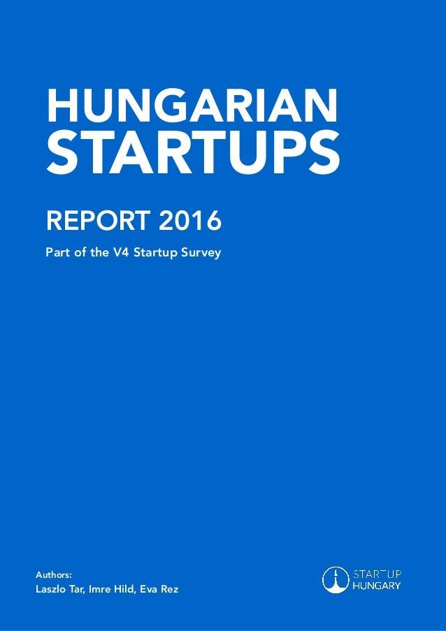 HUNGARIAN STARTUPS REPORT 2016 Part of the V4 Startup Survey Authors: Laszlo Tar, Imre Hild, Eva Rez