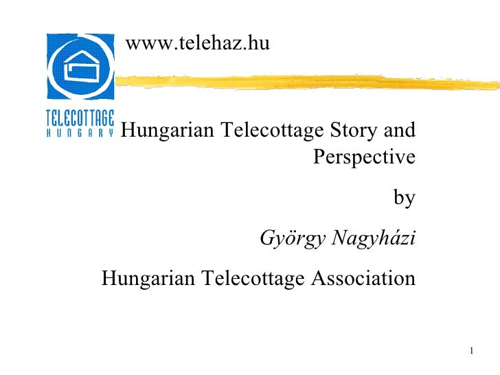 1 Hungarian Telecottage Story and Perspective by György Nagyházi Hungarian Telecottage Association www.telehaz.hu
