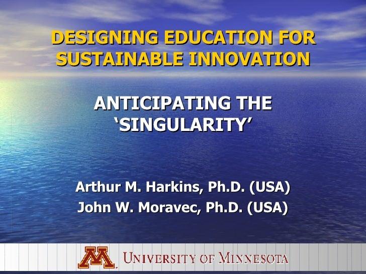 DESIGNING EDUCATION FOR SUSTAINABLE INNOVATION   ANTICIPATING THE 'SINGULARITY' Arthur M. Harkins, Ph.D. (USA) John W. Mor...
