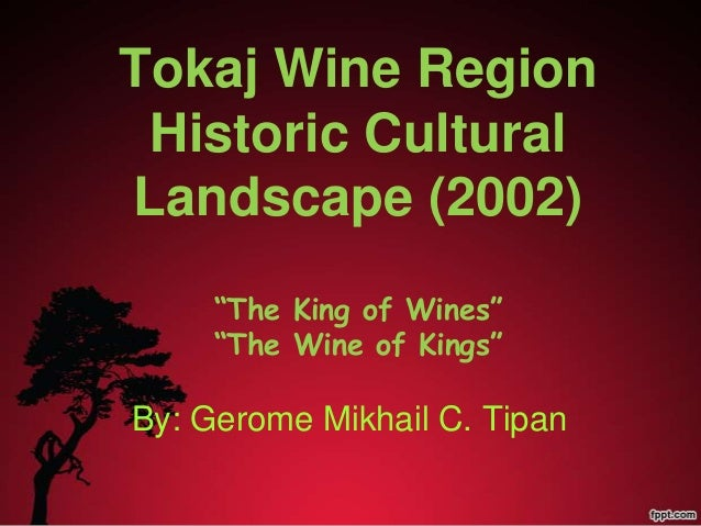"Tokaj Wine Region Historic Cultural Landscape (2002) ""The King of Wines"" ""The Wine of Kings"" By: Gerome Mikhail C. Tipan"