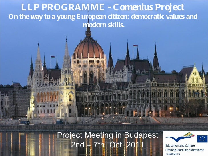 Project Meeting in Budapest 2nd – 7th  Oct. 2011 LLP PROGRAMME - Comenius Project  On the way to a young European citizen:...