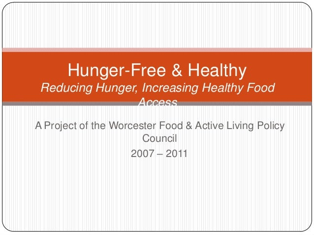 A Project of the Worcester Food & Active Living Policy Council 2007 – 2011 Hunger-Free & Healthy Reducing Hunger, Increasi...