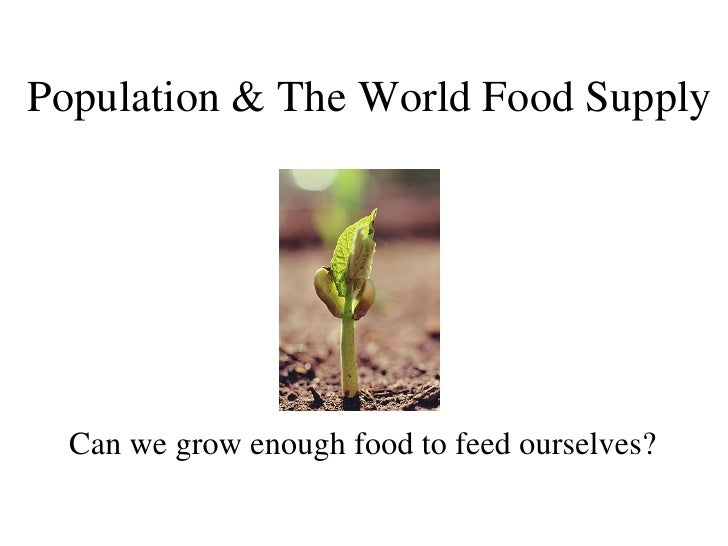 Population & The World Food Supply Can we grow enough food to feed ourselves?