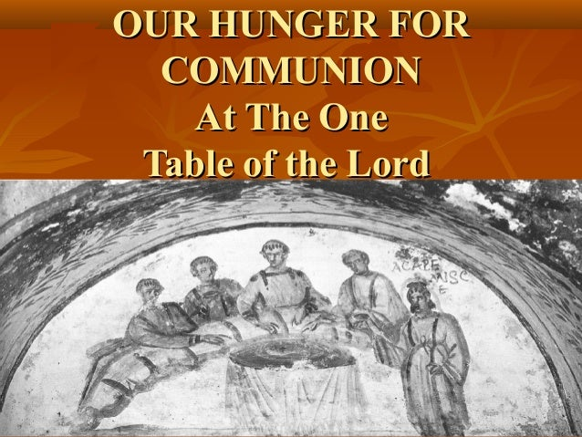 OUR HUNGER FOR  COMMUNION    At The One Table of the Lord