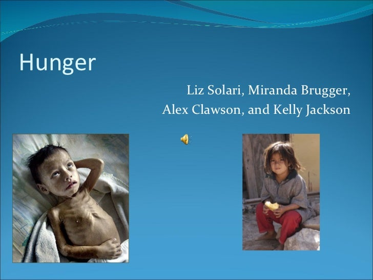 Hunger <ul><li>Liz Solari, Miranda Brugger, </li></ul><ul><li>Alex Clawson, and Kelly Jackson </li></ul>