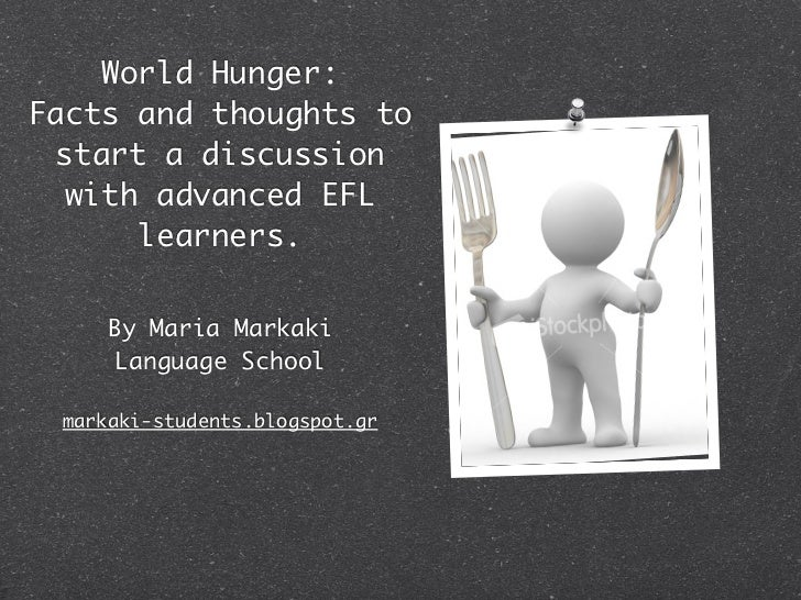 World Hunger:Facts and thoughts to start a discussion  with advanced EFL      learners.     By Maria Markaki     Language ...