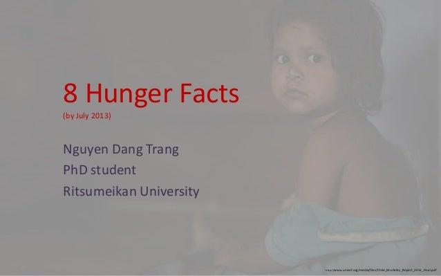8 Hunger Facts (by July 2013) Nguyen Dang Trang PhD student Ritsumeikan University http://www.unicef.org/media/files/Child...