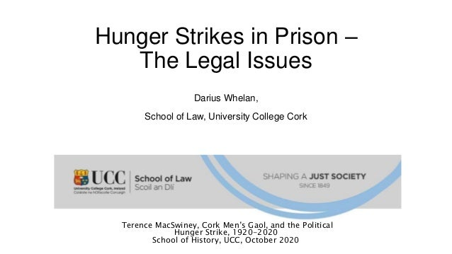 Hunger Strikes in Prison – The Legal Issues Darius Whelan, School of Law, University College Cork Terence MacSwiney, Cork ...