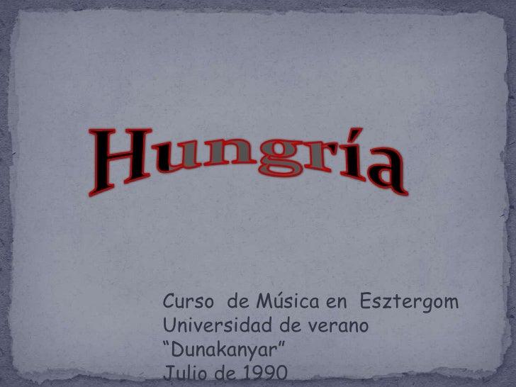 """Hungría<br />Curso  de Música en  Esztergom<br />Universidad de verano """"Dunakanyar""""<br />Julio de 1990<br />"""
