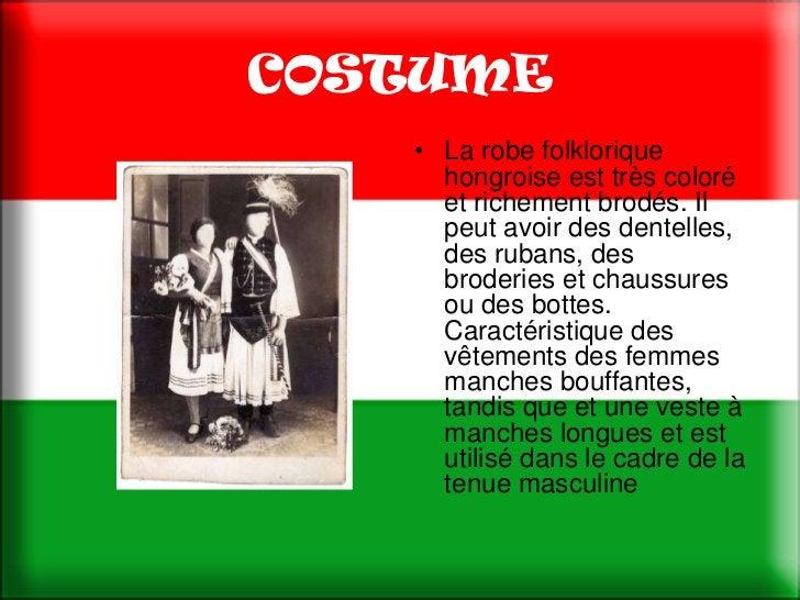COSTUME   • La robe folklorique     hongroise est très coloré     et richement brodés. Il     peut avoir des dentelles,   ...