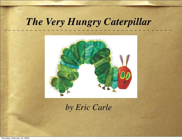 The Very Hungry Caterpillar                                     by Eric Carle   Thursday, February 19, 2009