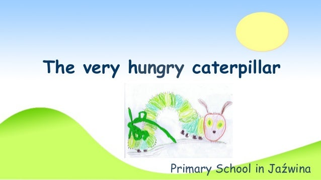 The very hungry caterpillar  Primary School in Jaźwina