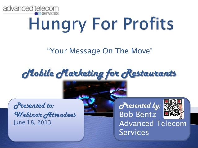 """Your Message On The Move""Mobile Marketing for RestaurantsPresented to:Webinar AttendeesJune 18, 2013Presented by:Bob Bent..."