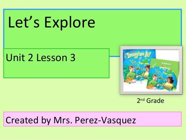 Let's ExploreUnit 2 Lesson 3                                2nd GradeCreated by Mrs. Perez-Vasquez