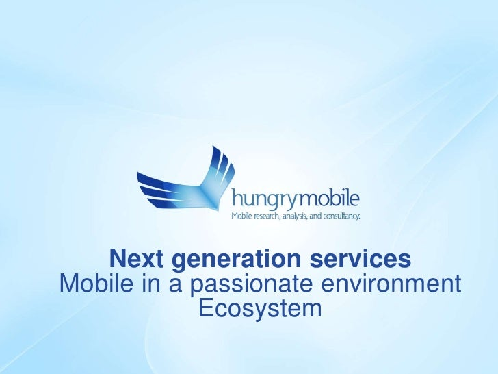 Next generation services Mobile in a passionate environment              Ecosystem