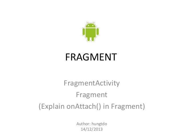 FRAGMENT FragmentActivity Fragment (Explain onAttach() in Fragment) Author: hungtdo 14/12/2013