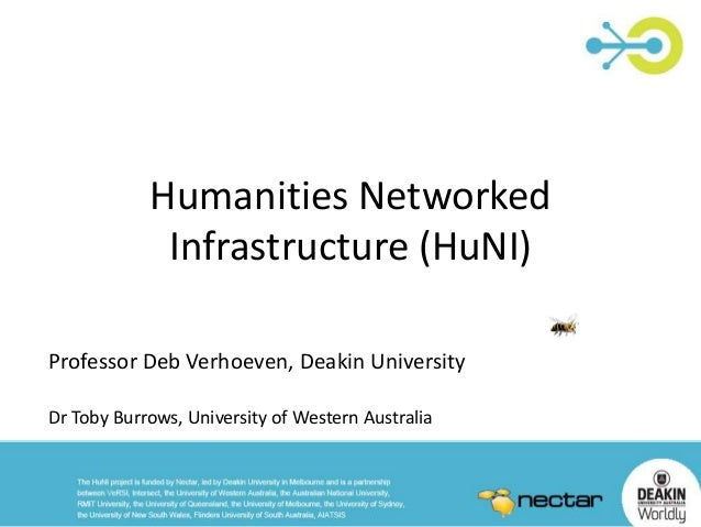 Humanities Networked Infrastructure (HuNI) Professor Deb Verhoeven, Deakin University Dr Toby Burrows, University of Weste...