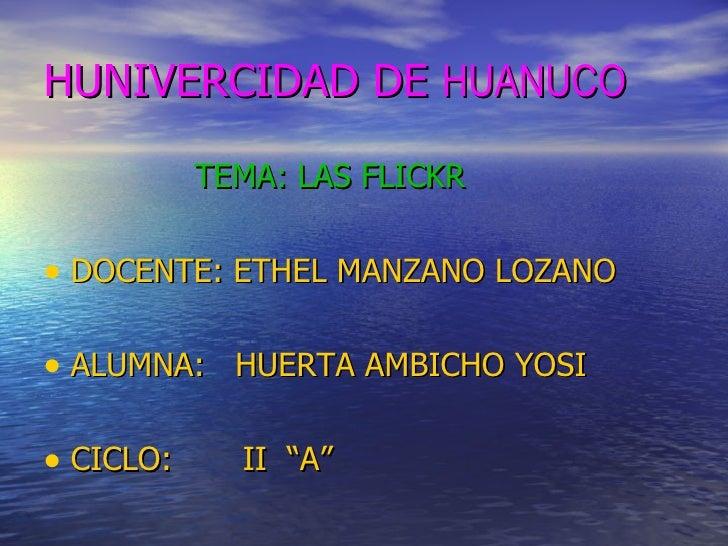 HUNIVERCIDAD DE  HUANUCO   <ul><li>TEMA: LAS FLICKR </li></ul><ul><li>DOCENTE: ETHEL MANZANO LOZANO </li></ul><ul><li>ALUM...