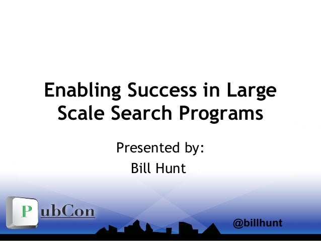Enabling Success in Large Scale Search Programs Presented by: Bill Hunt @billhunt