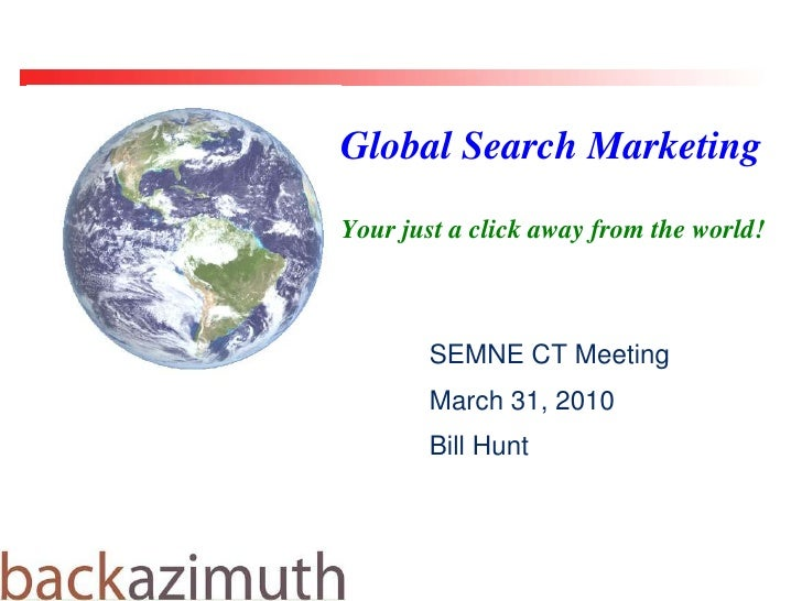 Global Search Marketing<br />Your just a click away from the world! <br />SEMNE CT Meeting<br />March 31, 2010<br />Bill H...