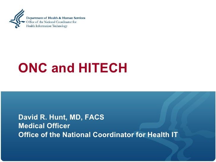 ONC and HITECH   David R. Hunt, MD, FACS Medical Officer Office of the National Coordinator for Health IT