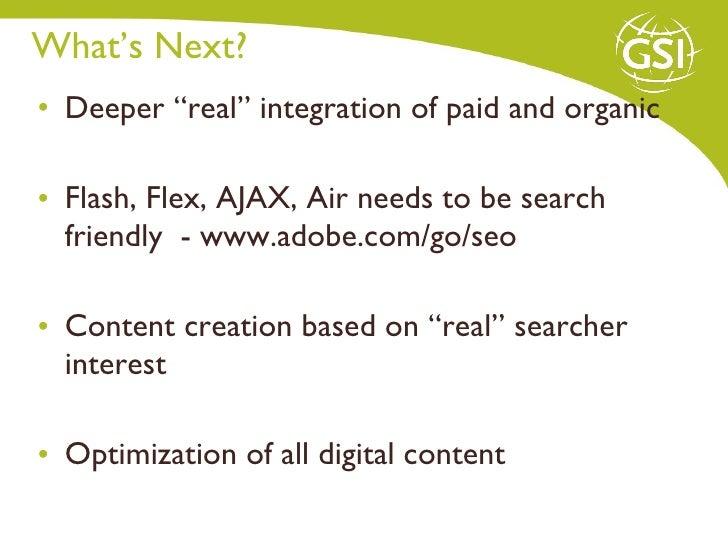 """What's Next?  <ul><li>Deeper """"real"""" integration of paid and organic  </li></ul><ul><li>Flash, Flex, AJAX, Air needs to be ..."""