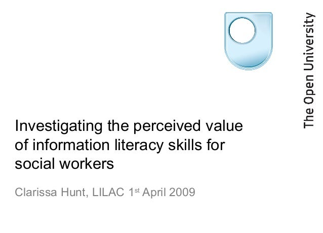 Investigating the perceived value of information literacy skills for social workers Clarissa Hunt, LILAC 1st April 2009