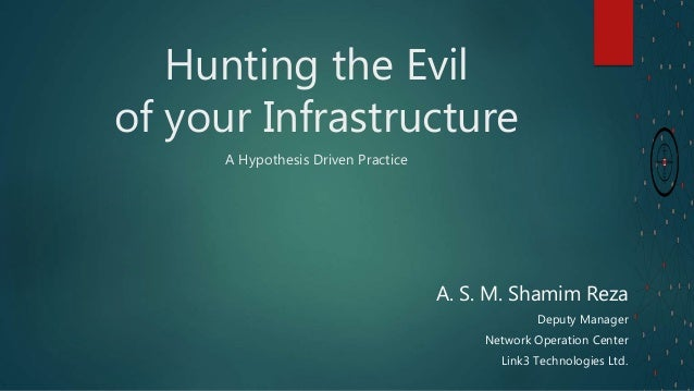 Hunting the Evil of your Infrastructure A Hypothesis Driven Practice A. S. M. Shamim Reza Deputy Manager Network Operation...