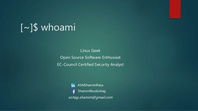 [~]$ whoami Linux Geek Open Source Software Enthusiast EC-Council Certified Security Analyst ASMShamimReza ShamimRezaSohag...