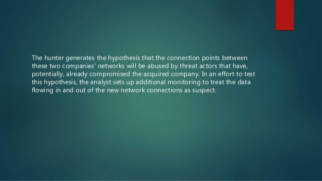 The hunter generates the hypothesis that the connection points between these two companies' networks will be abused by thr...