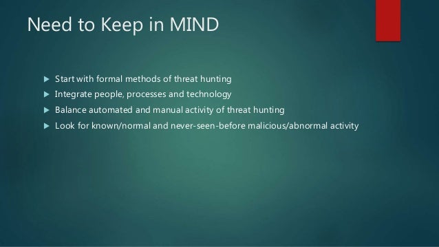 Need to Keep in MIND  Start with formal methods of threat hunting  Integrate people, processes and technology  Balance ...
