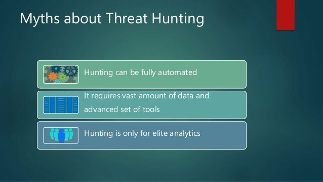 Myths about Threat Hunting Hunting can be fully automated It requires vast amount of data and advanced set of tools Huntin...