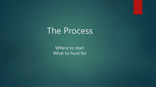 The Process Where to start What to hunt for