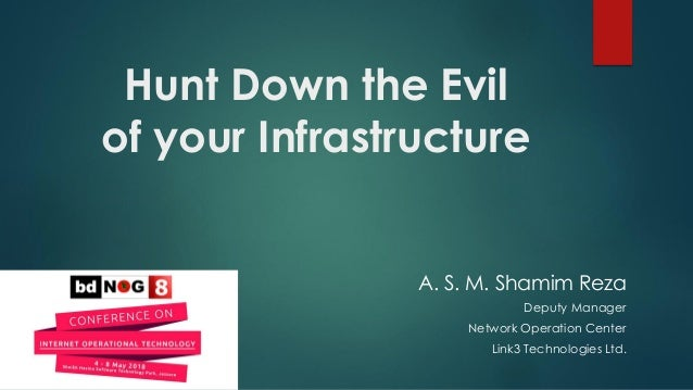 Hunt Down the Evil of your Infrastructure A. S. M. Shamim Reza Deputy Manager Network Operation Center Link3 Technologies ...