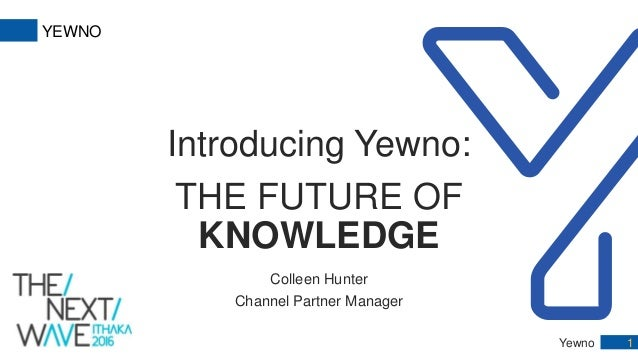 Yewno 1 YEWNO Introducing Yewno: THE FUTURE OF KNOWLEDGE Colleen Hunter Channel Partner Manager