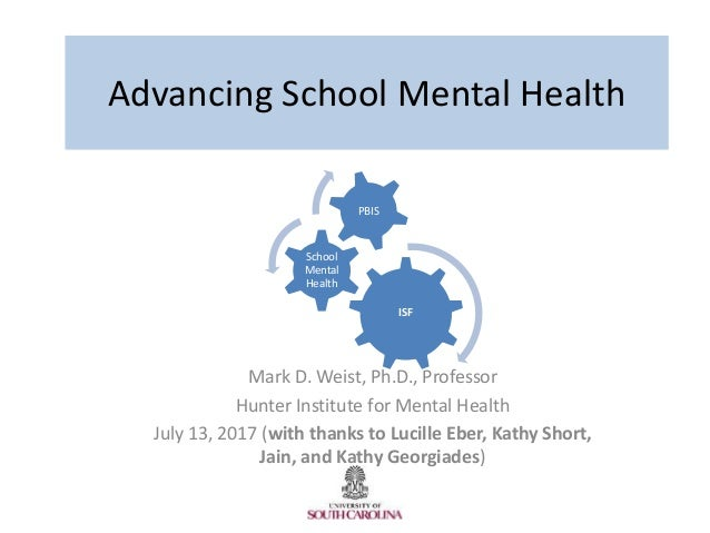 Advancing School Mental Health Mark D. Weist, Ph.D., Professor Hunter Institute for Mental Health July 13, 2017 (with than...