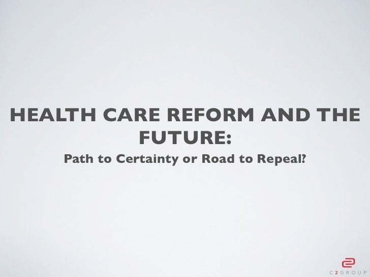 HEALTH CARE REFORM AND THE         FUTURE:    Path to Certainty or Road to Repeal?