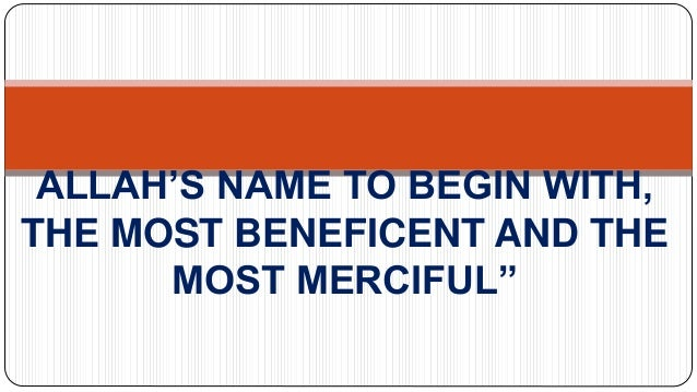 ALLAH'S NAME TO BEGIN WITH, THE MOST BENEFICENT AND THE MOST MERCIFUL""