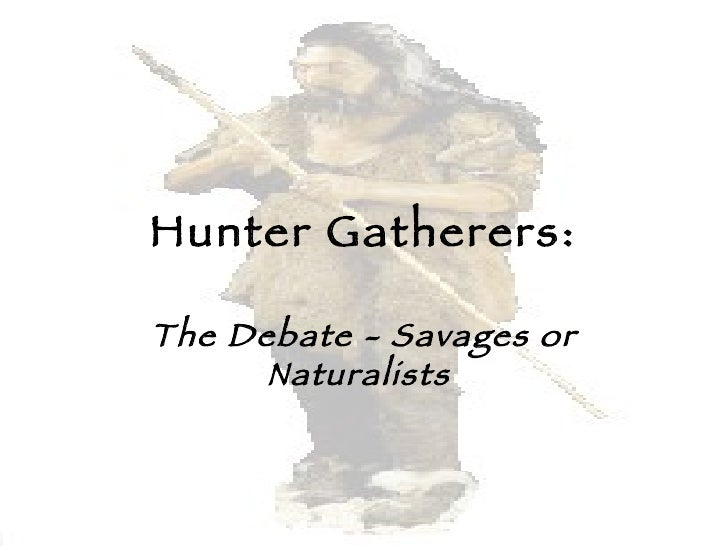 Hunter Gatherers: The Debate - Savages or Naturalists