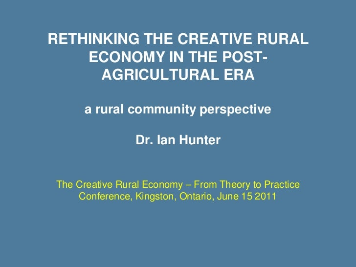 RETHINKING THE CREATIVE RURAL    ECONOMY IN THE POST-      AGRICULTURAL ERA      a rural community perspective            ...