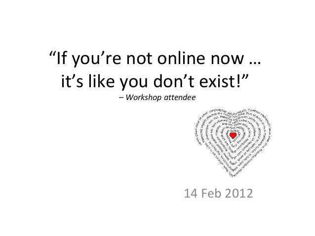 """""""If you're not online now … it's like you don't exist!"""" – Workshop attendee 14 Feb 2012"""