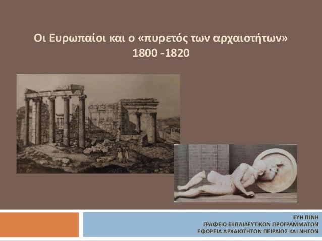 Οι Ευρωπαίοι και ο «πυρετός των αρχαιοτήτων» 1800 -1820 ΕΥΗ ΠΙΝΗ ΓΡΑΦΕΙΟ ΕΚΠΑΙΔΕΥΤΙΚΩΝ ΠΡΟΓΡΑΜΜΑΤΩΝ ΕΦΟΡΕΙΑ ΑΡΧΑΙΟΤΗΤΩΝ ΠΕ...