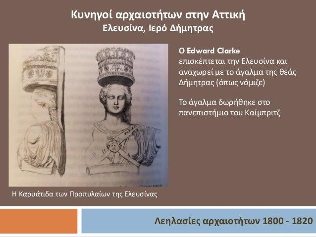 Λεηλασίες αρχαιοτήτων 1800 - 1820 Κυνηγοί αρχαιοτήτων στην Αττική Ελευσίνα, Ιερό Δήμητρας Ο Edward Clarke επισκέπτεται την...
