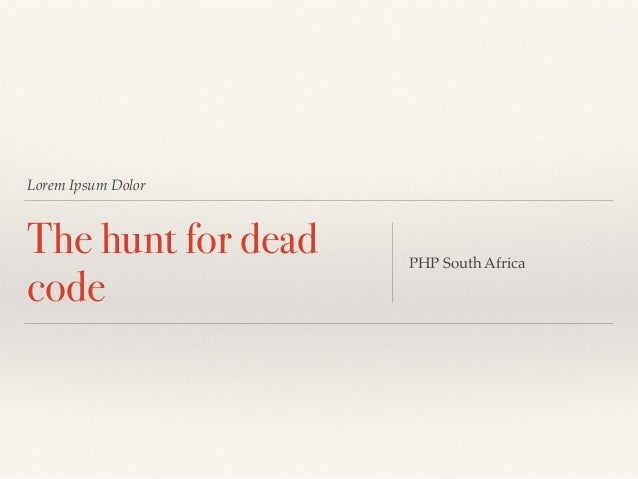 Lorem Ipsum Dolor The hunt for dead code PHP South Africa