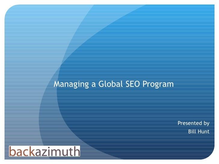 Managing a Global SEO Program Presented by Bill Hunt